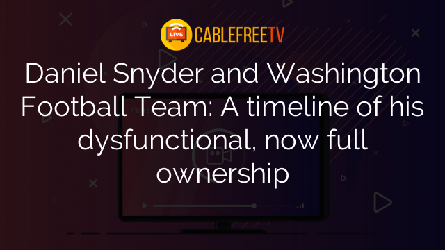 Daniel Snyder and Washington Football Team: A timeline of his dysfunctional, now full ownership