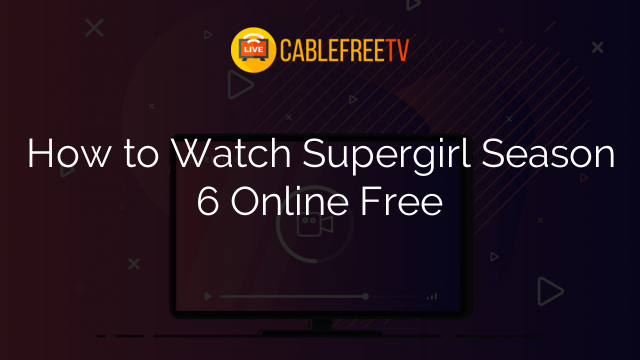 How to Watch Supergirl Season 6 Online Free