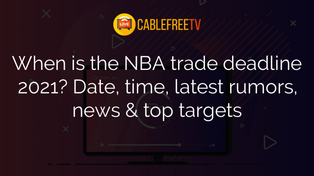 When is the NBA trade deadline 2021? Date, time, latest rumors, news & top targets