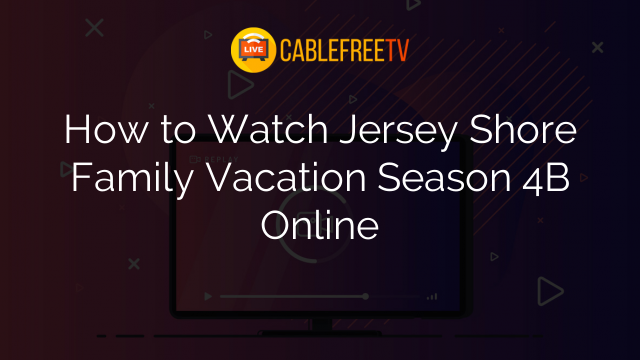 How to Watch Jersey Shore Family Vacation Season 4B Online