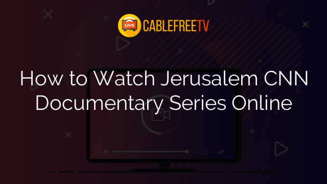 How to Watch Jerusalem CNN Documentary Series Online