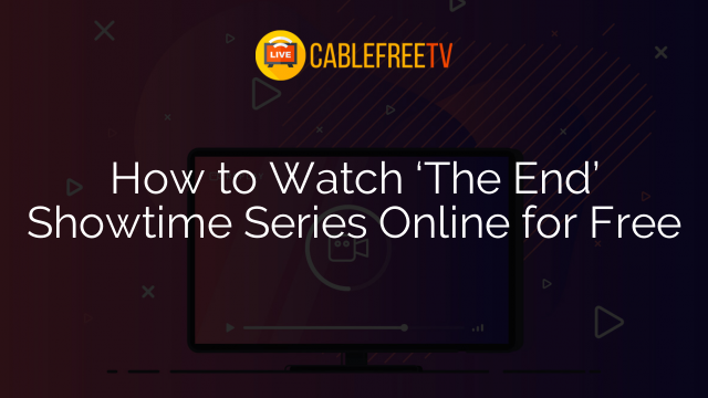 How to Watch 'The End' Showtime Series Online for Free