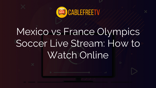 Mexico vs France Olympics Soccer Live Stream: How to Watch Online