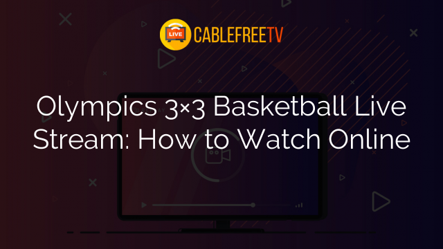 Olympics 3×3 Basketball Live Stream: How to Watch Online