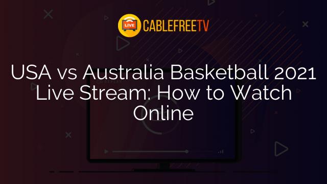 USA vs Australia Basketball 2021 Live Stream: How to Watch Online