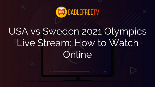 USA vs Sweden 2021 Olympics Live Stream: How to Watch Online